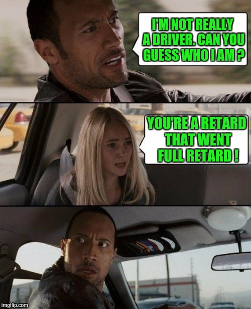 Humor so low, it would make late night TV | I'M NOT REALLY A DRIVER. CAN YOU GUESS WHO I AM ? YOU'RE A RETARD THAT WENT FULL RETARD ! | image tagged in memes,the rock driving | made w/ Imgflip meme maker