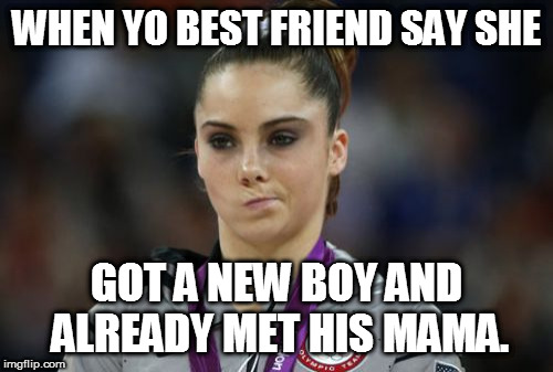 McKayla Maroney Not Impressed | WHEN YO BEST FRIEND SAY SHE GOT A NEW BOY AND ALREADY MET HIS MAMA. | image tagged in memes,mckayla maroney not impressed | made w/ Imgflip meme maker