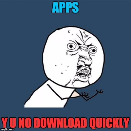 App problems | APPS Y U NO DOWNLOAD QUICKLY | image tagged in memes,apps,y u no,download quickly,first world problems | made w/ Imgflip meme maker