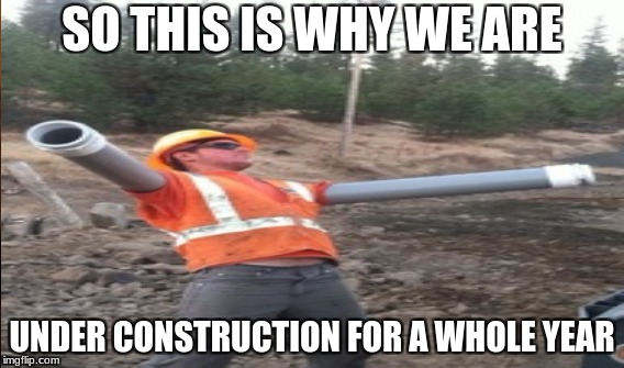 SO THIS IS WHY WE ARE UNDER CONSTRUCTION FOR A WHOLE YEAR | image tagged in construction | made w/ Imgflip meme maker
