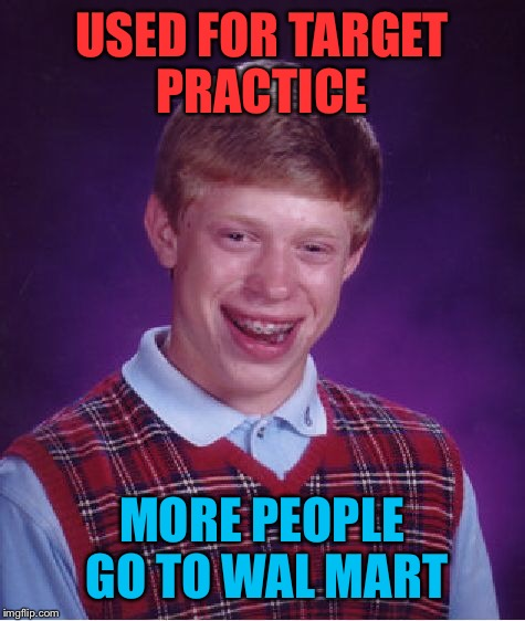 Bad Luck Brian Meme | USED FOR TARGET PRACTICE MORE PEOPLE GO TO WAL MART | image tagged in memes,bad luck brian | made w/ Imgflip meme maker