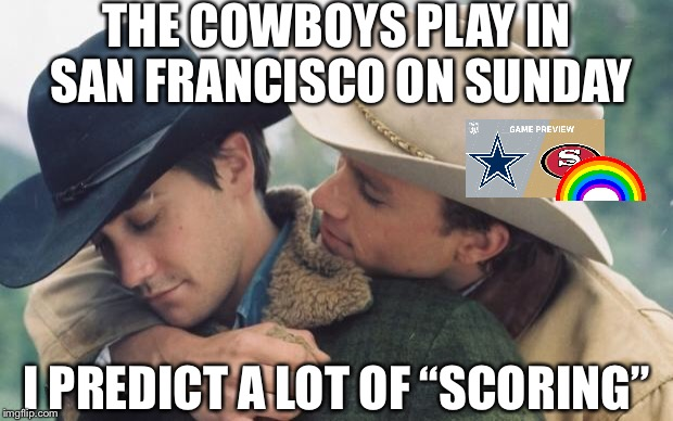 "Broke back mountain | THE COWBOYS PLAY IN SAN FRANCISCO ON SUNDAY I PREDICT A LOT OF ""SCORING"" 