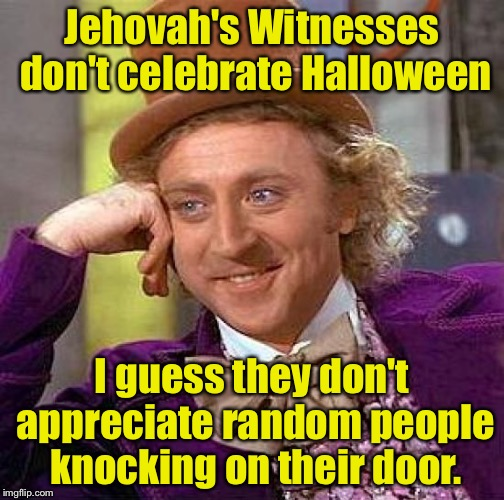 Creepy Condescending Wonka Meme | Jehovah's Witnesses don't celebrate Halloween I guess they don't appreciate random people knocking on their door. | image tagged in memes,creepy condescending wonka | made w/ Imgflip meme maker