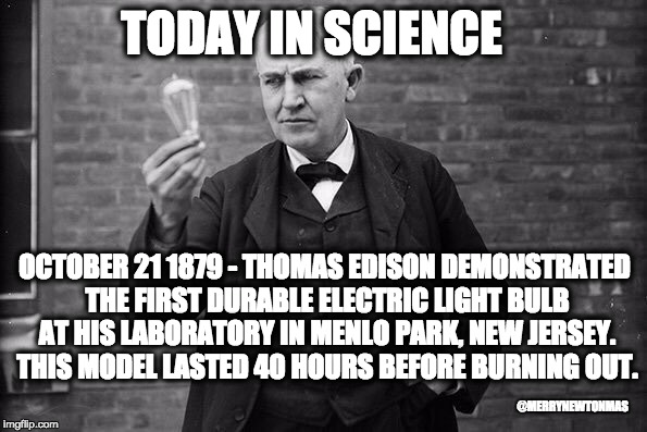 TODAY IN SCIENCE OCTOBER 21 1879 - THOMAS EDISON DEMONSTRATED THE FIRST DURABLE ELECTRIC LIGHT BULB AT HIS LABORATORY IN MENLO PARK, NEW JER | image tagged in edison | made w/ Imgflip meme maker