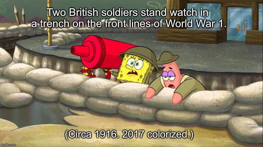 The true horrors of war | Two British soldiers stand watch in a trench on the front lines of World War 1. (Circa 1916. 2017 colorized.) | image tagged in spongebob,memes | made w/ Imgflip meme maker