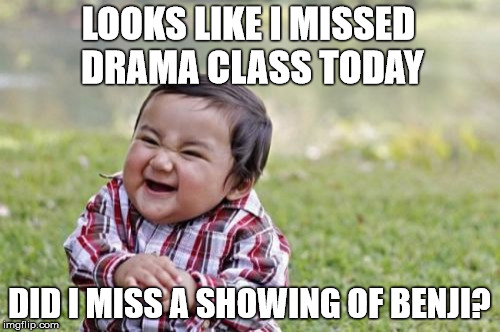 Evil Toddler Meme | LOOKS LIKE I MISSED DRAMA CLASS TODAY DID I MISS A SHOWING OF BENJI? | image tagged in memes,evil toddler | made w/ Imgflip meme maker