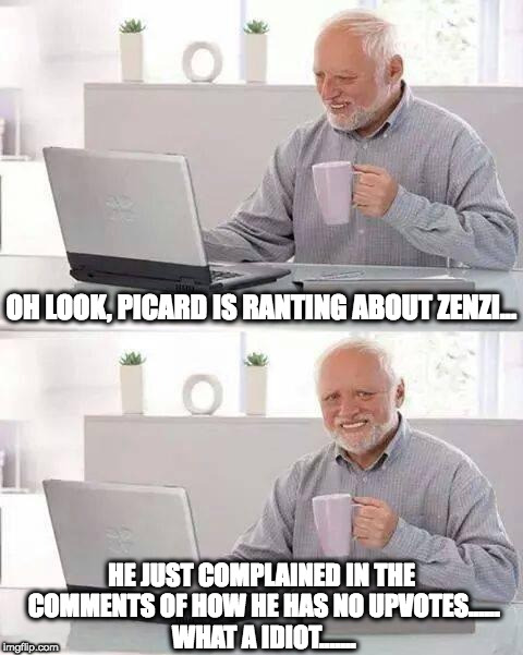 Don't complain about having no upvotes, or Harold will call you an idiot. | OH LOOK, PICARD IS RANTING ABOUT ZENZI... HE JUST COMPLAINED IN THE COMMENTS OF HOW HE HAS NO UPVOTES...... WHAT A IDIOT....... | image tagged in memes,hide the pain harold | made w/ Imgflip meme maker