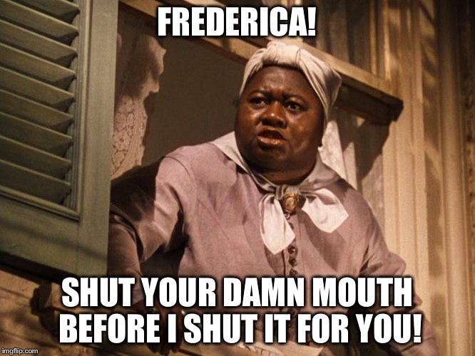 Mammy  | FREDERICA! SHUT YOUR DAMN MOUTH BEFORE I SHUT IT FOR YOU! | image tagged in mammy | made w/ Imgflip meme maker