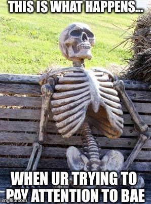 Waiting Skeleton Meme | THIS IS WHAT HAPPENS... WHEN UR TRYING TO PAY ATTENTION TO BAE | image tagged in memes,waiting skeleton | made w/ Imgflip meme maker