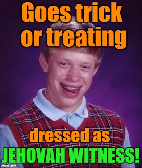 Bad Luck Brian Meme | JEHOVAH WITNESS! Goes trick or treating dressed as | image tagged in memes,bad luck brian | made w/ Imgflip meme maker