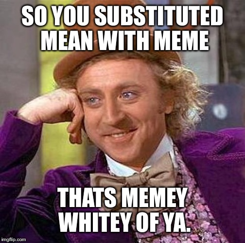 Creepy Condescending Wonka Meme | SO YOU SUBSTITUTED MEAN WITH MEME THATS MEMEY WHITEY OF YA. | image tagged in memes,creepy condescending wonka | made w/ Imgflip meme maker