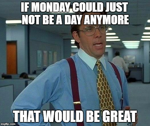 That Would Be Great Meme | IF MONDAY COULD JUST NOT BE A DAY ANYMORE THAT WOULD BE GREAT | image tagged in memes,that would be great | made w/ Imgflip meme maker