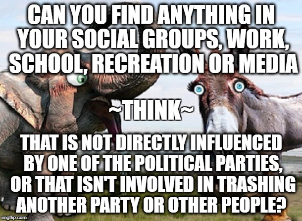 Politics... but not as we used to know it. | CAN YOU FIND ANYTHING IN YOUR SOCIAL GROUPS, WORK, SCHOOL, RECREATION OR MEDIA THAT IS NOT DIRECTLY INFLUENCED BY ONE OF THE POLITICAL PARTI | image tagged in politics | made w/ Imgflip meme maker