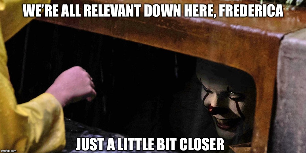 WE'RE ALL RELEVANT DOWN HERE, FREDERICA JUST A LITTLE BIT CLOSER | made w/ Imgflip meme maker