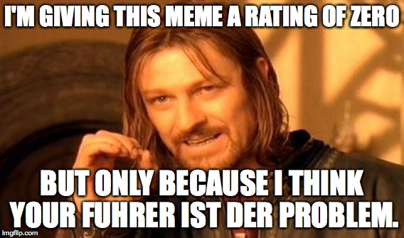 One Does Not Simply Meme | I'M GIVING THIS MEME A RATING OF ZERO BUT ONLY BECAUSE I THINK YOUR FUHRER IST DER PROBLEM. | image tagged in memes,one does not simply | made w/ Imgflip meme maker