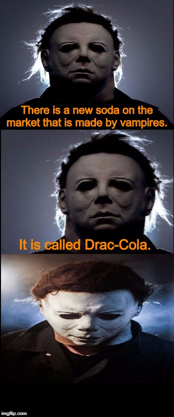 Bad Joke Michael Myers  | There is a new soda on the market that is made by vampires. It is called Drac-Cola. | image tagged in bad joke michael myers,halloween,michael myers,i love halloween,jokes,memes | made w/ Imgflip meme maker