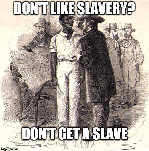DON'T LIKE SLAVERY? DON'T GET A SLAVE | made w/ Imgflip meme maker