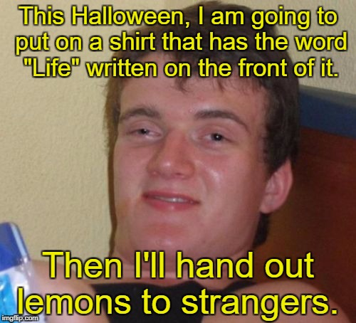 "10 Guy Meme | This Halloween, I am going to put on a shirt that has the word ""Life"" written on the front of it. Then I'll hand out lemons to strangers. 