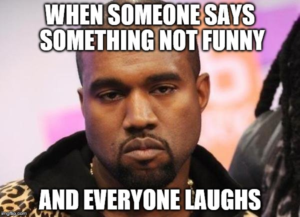 WHEN SOMEONE SAYS SOMETHING NOT FUNNY AND EVERYONE LAUGHS | image tagged in not funny | made w/ Imgflip meme maker