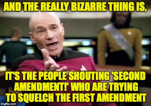 Picard Wtf Meme | AND THE REALLY BIZARRE THING IS, IT'S THE PEOPLE SHOUTING 'SECOND AMENDMENT!' WHO ARE TRYING TO SQUELCH THE FIRST AMENDMENT | image tagged in memes,picard wtf | made w/ Imgflip meme maker