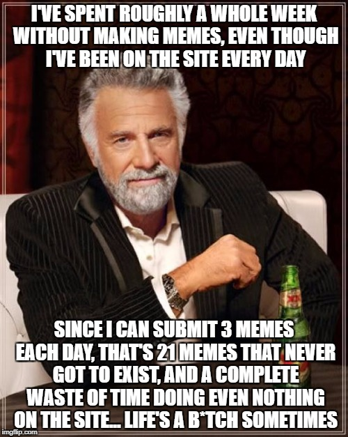 The Most Interesting Man In The World Meme | I'VE SPENT ROUGHLY A WHOLE WEEK WITHOUT MAKING MEMES, EVEN THOUGH I'VE BEEN ON THE SITE EVERY DAY SINCE I CAN SUBMIT 3 MEMES EACH DAY, THAT' | image tagged in memes,the most interesting man in the world | made w/ Imgflip meme maker