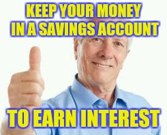 Bad advice baby boomer | KEEP YOUR MONEY IN A SAVINGS ACCOUNT TO EARN INTEREST | image tagged in bad advice baby boomer | made w/ Imgflip meme maker