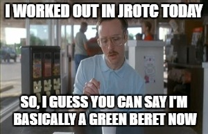 So I Guess You Can Say Things Are Getting Pretty Serious Meme | I WORKED OUT IN JROTC TODAY SO, I GUESS YOU CAN SAY I'M BASICALLY A GREEN BERET NOW | image tagged in memes,so i guess you can say things are getting pretty serious | made w/ Imgflip meme maker