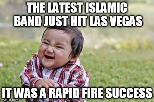 New age hits | THE LATEST ISLAMIC BAND JUST HIT LAS VEGAS IT WAS A RAPID FIRE SUCCESS | image tagged in memes,evil toddler,islam,funny,dark humor,go fuck yourself | made w/ Imgflip meme maker