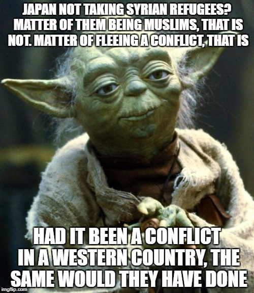 Star Wars Yoda Meme | JAPAN NOT TAKING SYRIAN REFUGEES? MATTER OF THEM BEING MUSLIMS, THAT IS NOT. MATTER OF FLEEING A CONFLICT, THAT IS HAD IT BEEN A CONFLICT IN | image tagged in memes,star wars yoda | made w/ Imgflip meme maker
