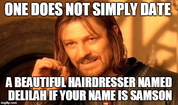 You can bet your bottom dollar he was gonna get clipped!! | ONE DOES NOT SIMPLY DATE A BEAUTIFUL HAIRDRESSER NAMED DELILAH IF YOUR NAME IS SAMSON | image tagged in memes,one does not simply | made w/ Imgflip meme maker
