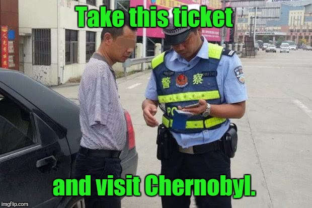 Take this ticket and visit Chernobyl. | made w/ Imgflip meme maker