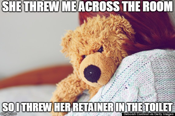 SHE THREW ME ACROSS THE ROOM SO I THREW HER RETAINER IN THE TOILET | image tagged in mad teddy | made w/ Imgflip meme maker