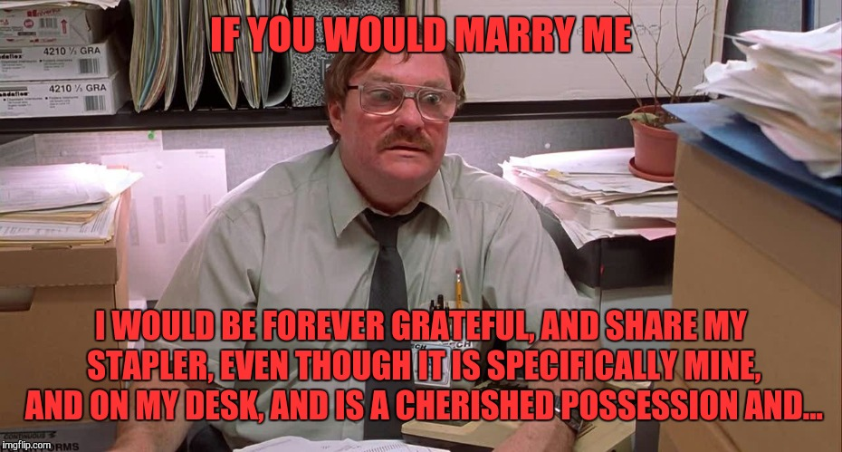 IF YOU WOULD MARRY ME I WOULD BE FOREVER GRATEFUL, AND SHARE MY STAPLER, EVEN THOUGH IT IS SPECIFICALLY MINE, AND ON MY DESK, AND IS A CHERI | made w/ Imgflip meme maker