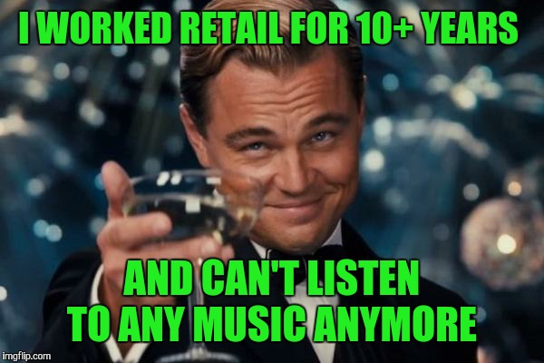 Leonardo Dicaprio Cheers Meme | I WORKED RETAIL FOR 10+ YEARS AND CAN'T LISTEN TO ANY MUSIC ANYMORE | image tagged in memes,leonardo dicaprio cheers | made w/ Imgflip meme maker