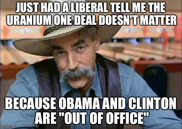 "Sam Elliott special kind of stupid | JUST HAD A LIBERAL TELL ME THE URANIUM ONE DEAL DOESN'T MATTER BECAUSE OBAMA AND CLINTON ARE ""OUT OF OFFICE"" 