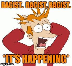 RACIST.  RACIST, RACIST. *IT'S HAPPENING* | made w/ Imgflip meme maker