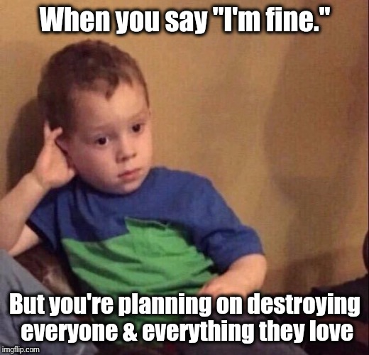 "When you say ""I'm fine."" But you're planning on destroying everyone & everything they love 