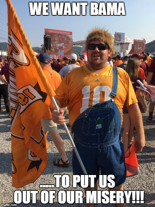 Tennessee Vols vs Bama | WE WANT BAMA .....TO PUT US OUT OF OUR MISERY!!! | image tagged in alabama football | made w/ Imgflip meme maker