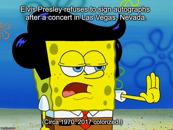 Songebob is secretly Elvis. | Elvis Presley refuses to sign autographs after a concert in Las Vegas, Nevada. (Circa 1970. 2017 colorized.) | image tagged in elvis presley,spongebob,memes | made w/ Imgflip meme maker