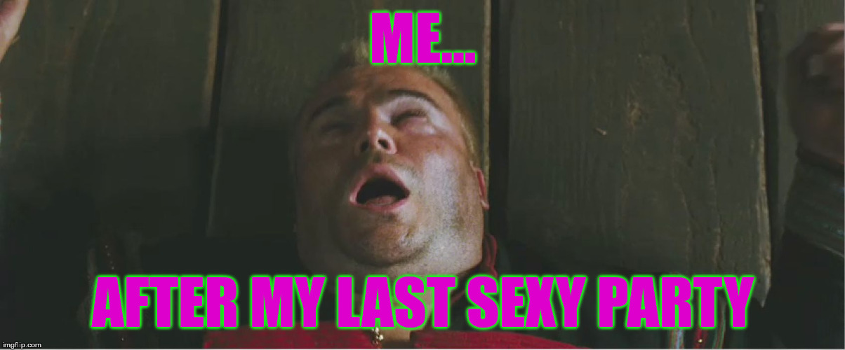 ME... AFTER MY LAST SEXY PARTY | made w/ Imgflip meme maker