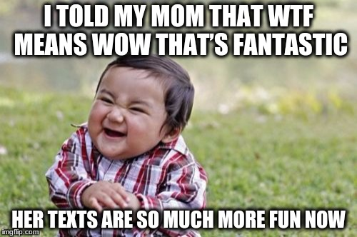 Evil Toddler Meme | I TOLD MY MOM THAT WTF MEANS WOW THAT'S FANTASTIC HER TEXTS ARE SO MUCH MORE FUN NOW | image tagged in memes,evil toddler | made w/ Imgflip meme maker