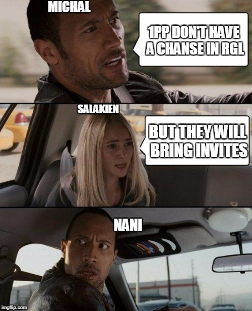 The Rock Driving Meme | 1PP DON'T HAVE A CHANSE IN RGL BUT THEY WILL BRING INVITES SALAKIEN MICHAL NANI | image tagged in memes,the rock driving | made w/ Imgflip meme maker