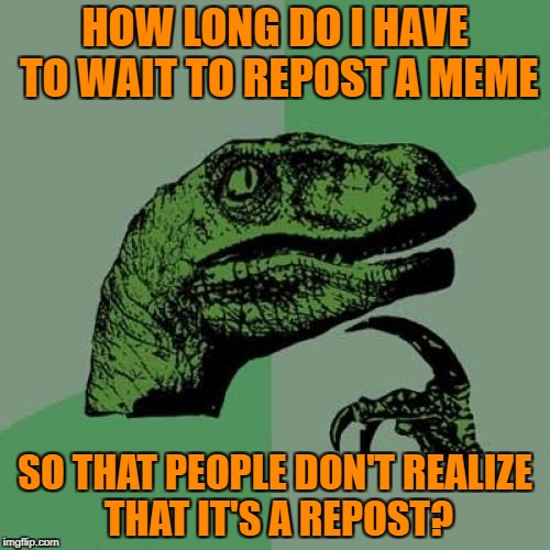 Philosoraptor Meme | HOW LONG DO I HAVE TO WAIT TO REPOST A MEME SO THAT PEOPLE DON'T REALIZE THAT IT'S A REPOST? | image tagged in memes,philosoraptor,repost week,repost | made w/ Imgflip meme maker