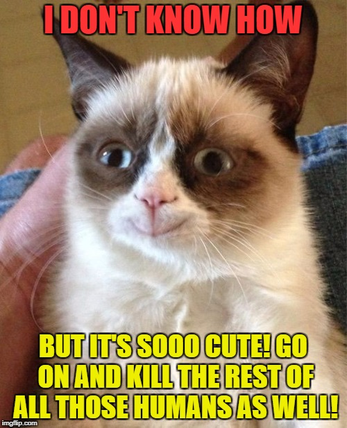 I DON'T KNOW HOW BUT IT'S SOOO CUTE! GO ON AND KILL THE REST OF ALL THOSE HUMANS AS WELL! | made w/ Imgflip meme maker