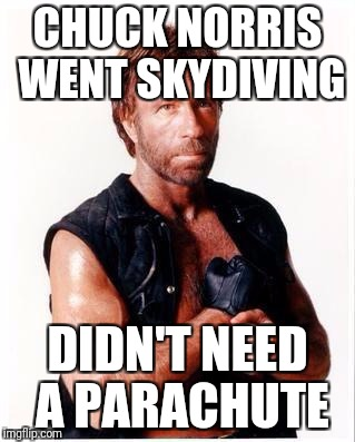 Chuck went skydiving | CHUCK NORRIS WENT SKYDIVING DIDN'T NEED A PARACHUTE | image tagged in memes,chuck norris flex,chuck norris,skydiving,parachute | made w/ Imgflip meme maker