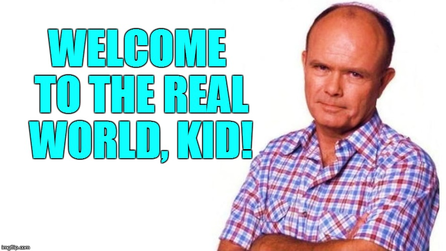 WELCOME TO THE REAL WORLD, KID! | made w/ Imgflip meme maker
