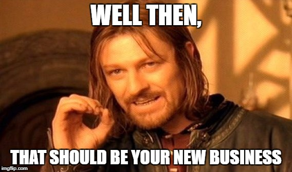 One Does Not Simply Meme | WELL THEN, THAT SHOULD BE YOUR NEW BUSINESS | image tagged in memes,one does not simply | made w/ Imgflip meme maker