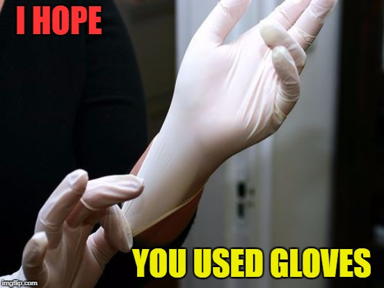 I HOPE YOU USED GLOVES | made w/ Imgflip meme maker