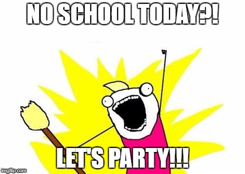 X All The Y Meme | NO SCHOOL TODAY?! LET'S PARTY!!! | image tagged in memes,x all the y | made w/ Imgflip meme maker