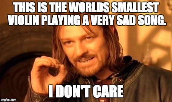 One Does Not Simply Meme | THIS IS THE WORLDS SMALLEST VIOLIN PLAYING A VERY SAD SONG. I DON'T CARE | image tagged in memes,one does not simply | made w/ Imgflip meme maker